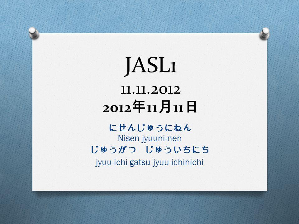 JASL1 11.11.2012 2012 年 11 月 11 日 にせんじゅうにねん Nisen jyuuni-nen じゅうがつ じゅういちにち jyuu-ichi gatsu jyuu-ichinichi