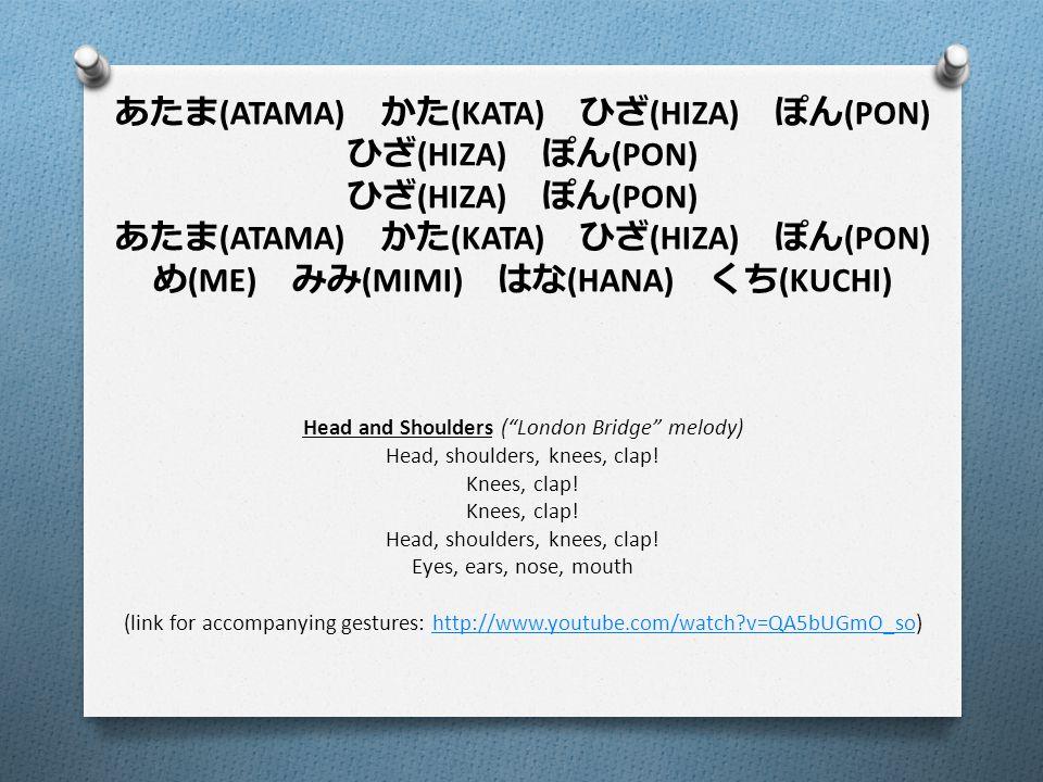 あたま (ATAMA) かた (KATA) ひざ (HIZA) ぽん (PON) ひざ (HIZA) ぽん (PON) あたま (ATAMA) かた (KATA) ひざ (HIZA) ぽん (PON) め (ME) みみ (MIMI) はな (HANA) くち (KUCHI) Head and Shoulders ( London Bridge melody) Head, shoulders, knees, clap.