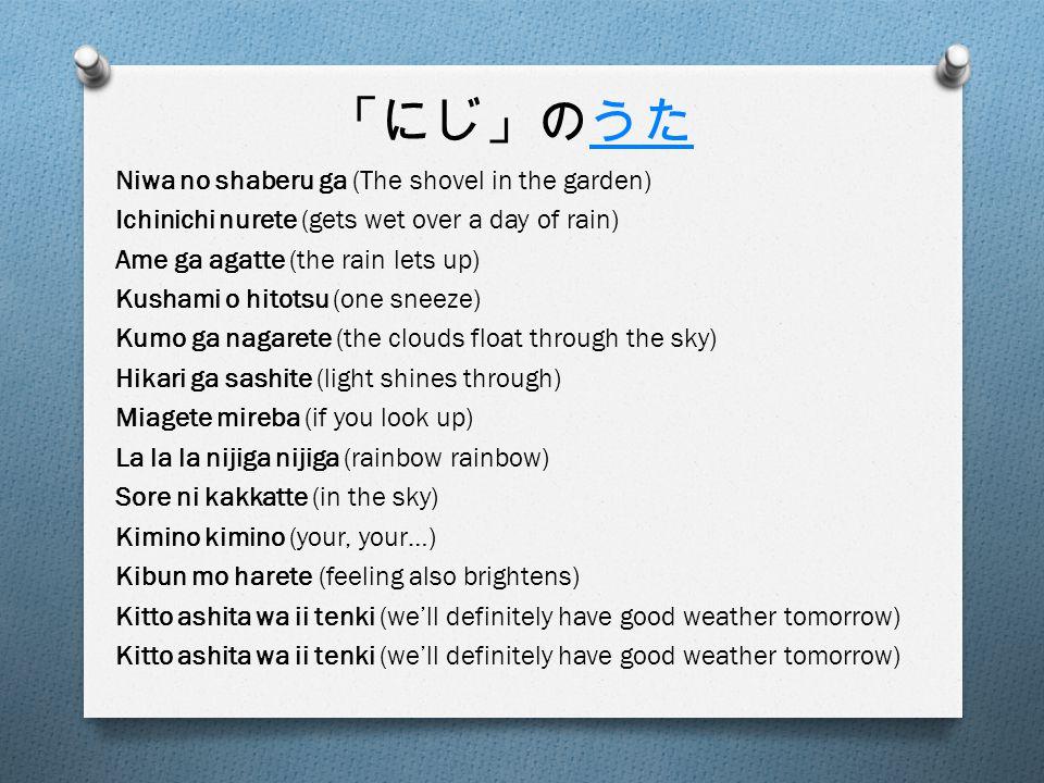 「にじ」のうたうた Niwa no shaberu ga (The shovel in the garden) Ichinichi nurete (gets wet over a day of rain) Ame ga agatte (the rain lets up) Kushami o hitotsu (one sneeze) Kumo ga nagarete (the clouds float through the sky) Hikari ga sashite (light shines through) Miagete mireba (if you look up) La la la nijiga nijiga (rainbow rainbow) Sore ni kakkatte (in the sky) Kimino kimino (your, your…) Kibun mo harete (feeling also brightens) Kitto ashita wa ii tenki (we'll definitely have good weather tomorrow)