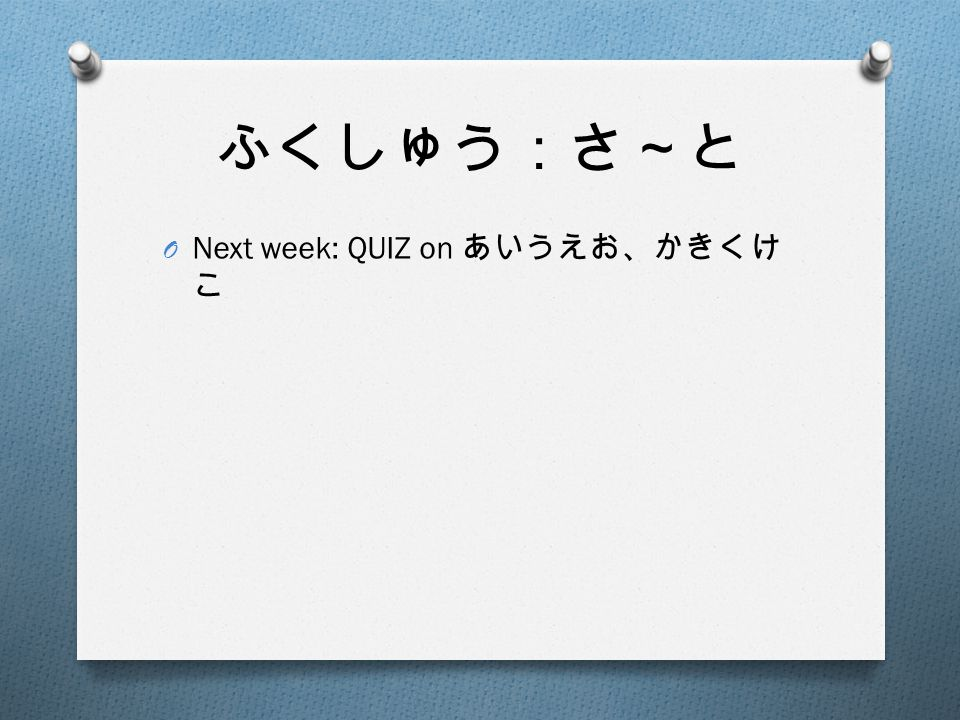 ふくしゅう:さ~と O Next week: QUIZ on あいうえお、かきくけ こ