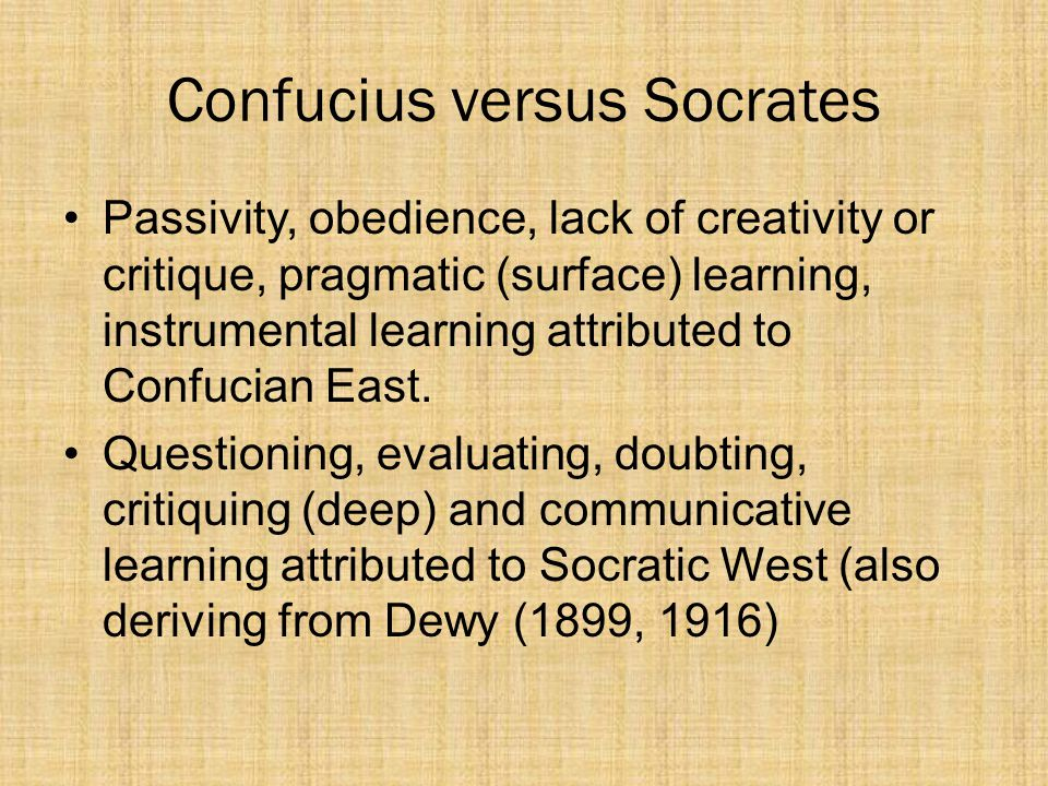Confucius versus Socrates Passivity, obedience, lack of creativity or critique, pragmatic (surface) learning, instrumental learning attributed to Confucian East.