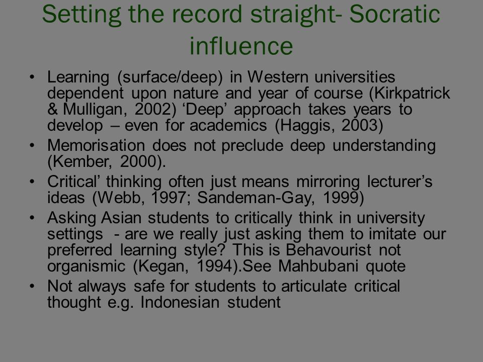 Setting the record straight- Socratic influence Learning (surface/deep) in Western universities dependent upon nature and year of course (Kirkpatrick & Mulligan, 2002) 'Deep' approach takes years to develop – even for academics (Haggis, 2003) Memorisation does not preclude deep understanding (Kember, 2000).