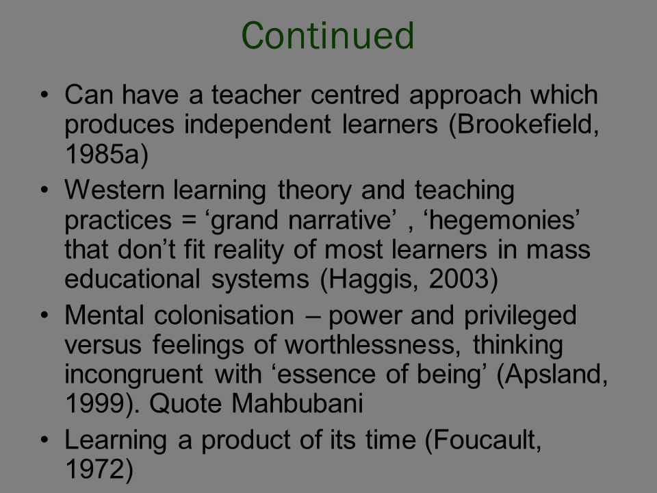 Continued Can have a teacher centred approach which produces independent learners (Brookefield, 1985a) Western learning theory and teaching practices = 'grand narrative', 'hegemonies' that don't fit reality of most learners in mass educational systems (Haggis, 2003) Mental colonisation – power and privileged versus feelings of worthlessness, thinking incongruent with 'essence of being' (Apsland, 1999).