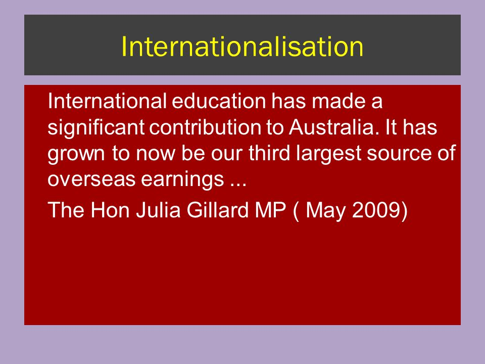 Internationalisation International education has made a significant contribution to Australia. It has grown to now be our third largest source of over