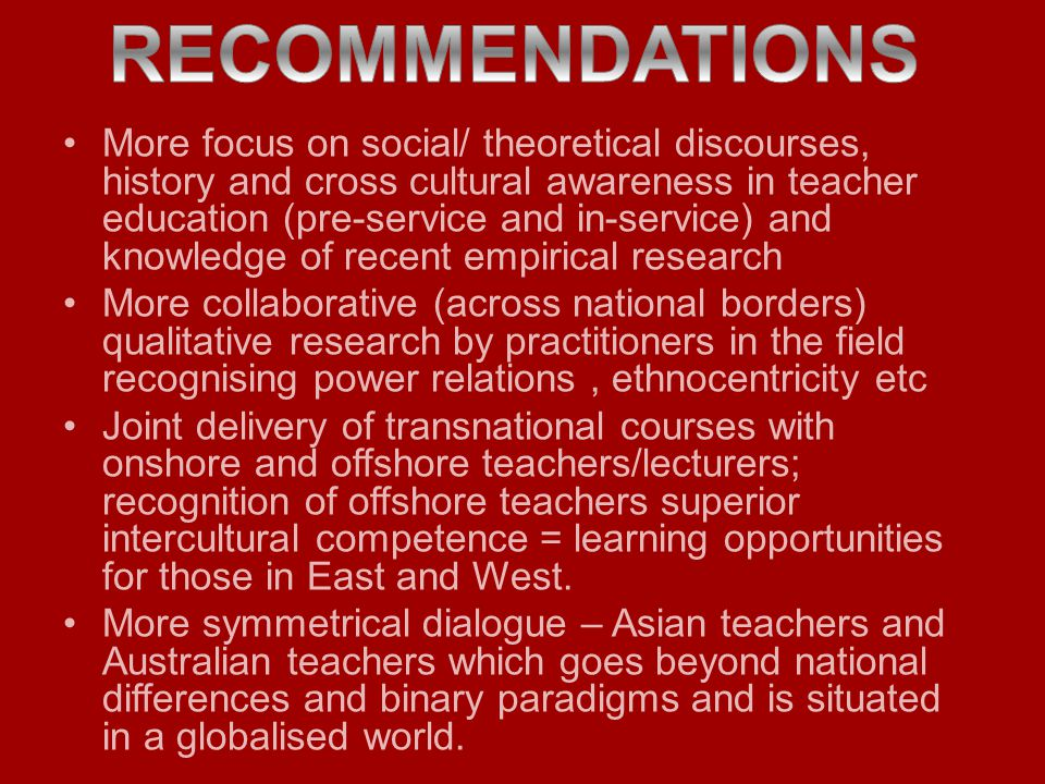 More focus on social/ theoretical discourses, history and cross cultural awareness in teacher education (pre-service and in-service) and knowledge of recent empirical research More collaborative (across national borders) qualitative research by practitioners in the field recognising power relations, ethnocentricity etc Joint delivery of transnational courses with onshore and offshore teachers/lecturers; recognition of offshore teachers superior intercultural competence = learning opportunities for those in East and West.