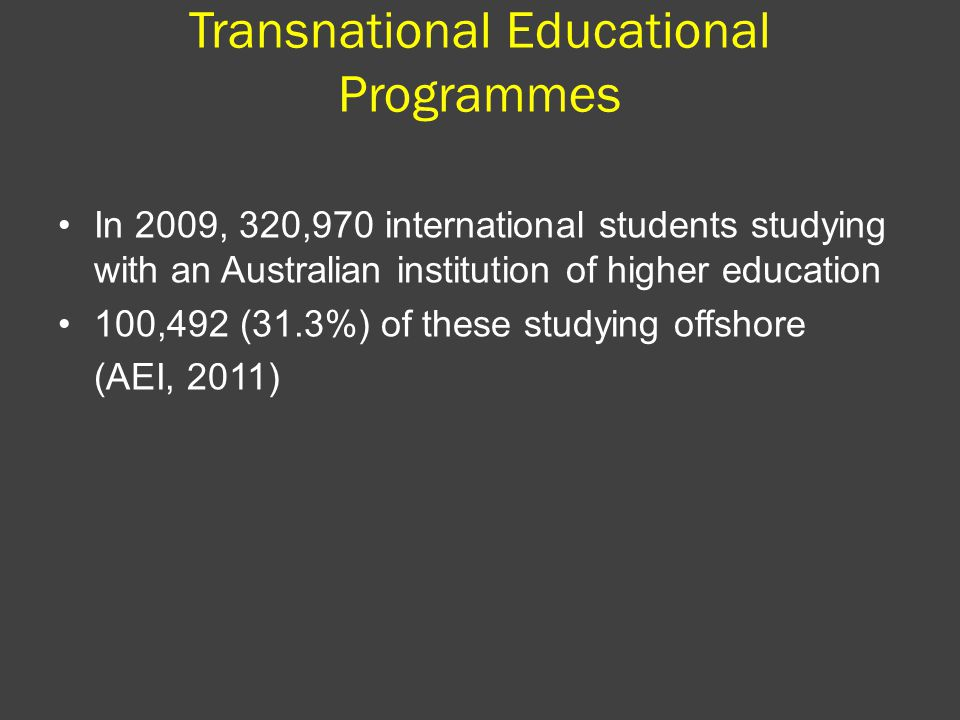 Transnational Educational Programmes In 2009, 320,970 international students studying with an Australian institution of higher education 100,492 (31.3%) of these studying offshore (AEI, 2011)