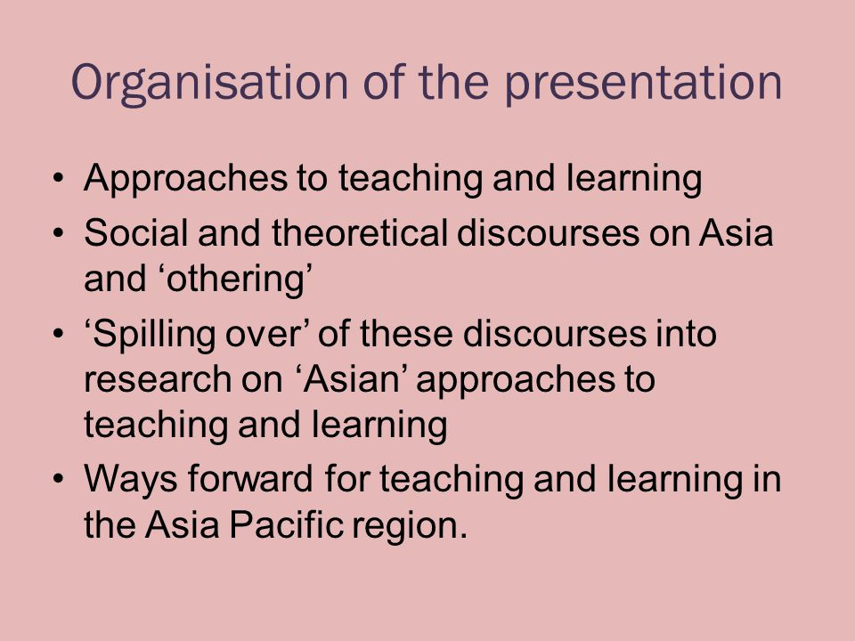 Organisation of the presentation Approaches to teaching and learning Social and theoretical discourses on Asia and 'othering' 'Spilling over' of these discourses into research on 'Asian' approaches to teaching and learning Ways forward for teaching and learning in the Asia Pacific region.