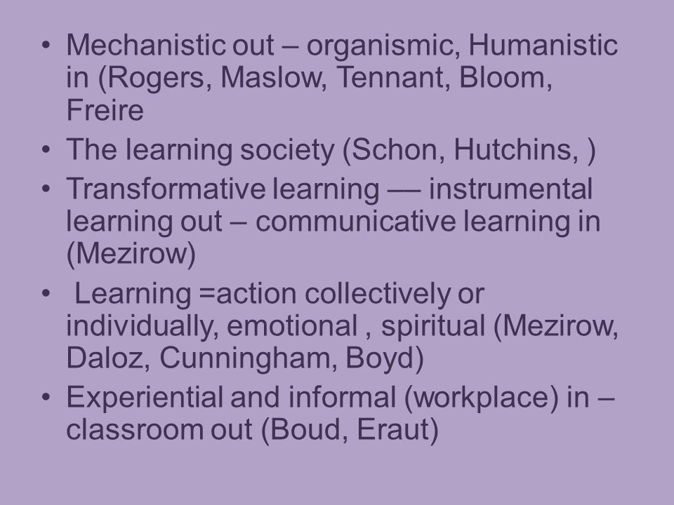 Mechanistic out – organismic, Humanistic in (Rogers, Maslow, Tennant, Bloom, Freire The learning society (Schon, Hutchins, ) Transformative learning –