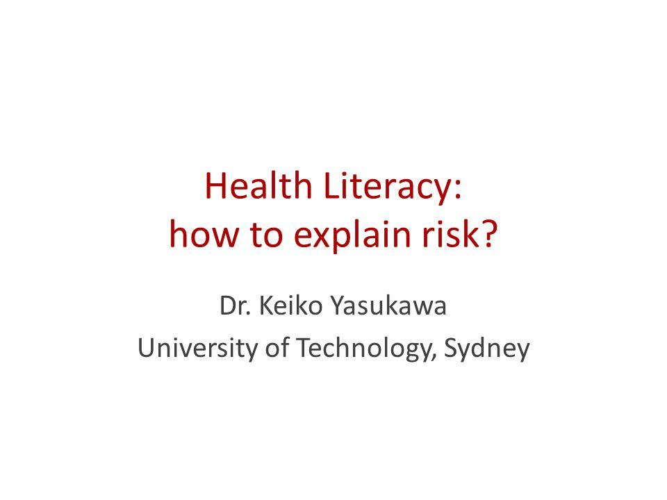 Health Literacy: how to explain risk Dr. Keiko Yasukawa University of Technology, Sydney