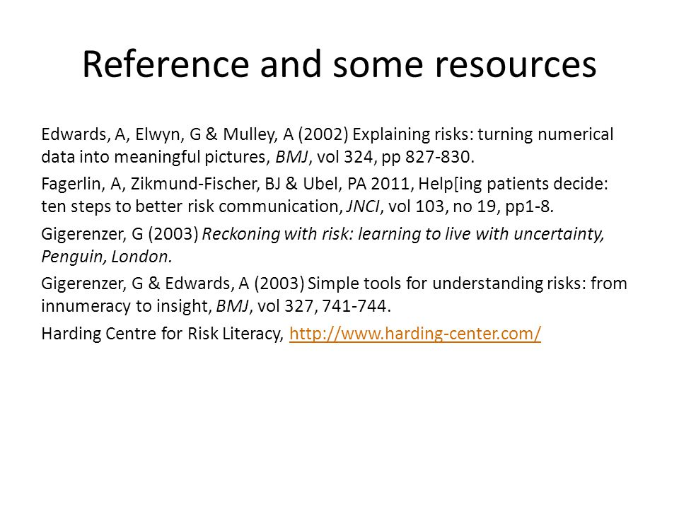 Reference and some resources Edwards, A, Elwyn, G & Mulley, A (2002) Explaining risks: turning numerical data into meaningful pictures, BMJ, vol 324, pp 827-830.