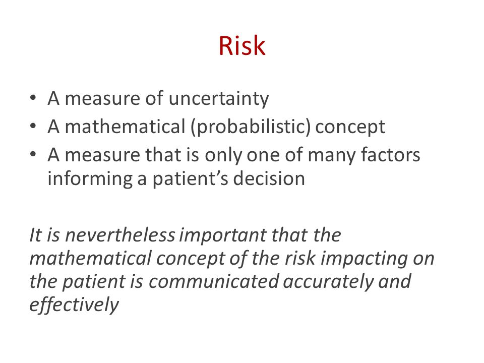 Risk A measure of uncertainty A mathematical (probabilistic) concept A measure that is only one of many factors informing a patient's decision It is nevertheless important that the mathematical concept of the risk impacting on the patient is communicated accurately and effectively