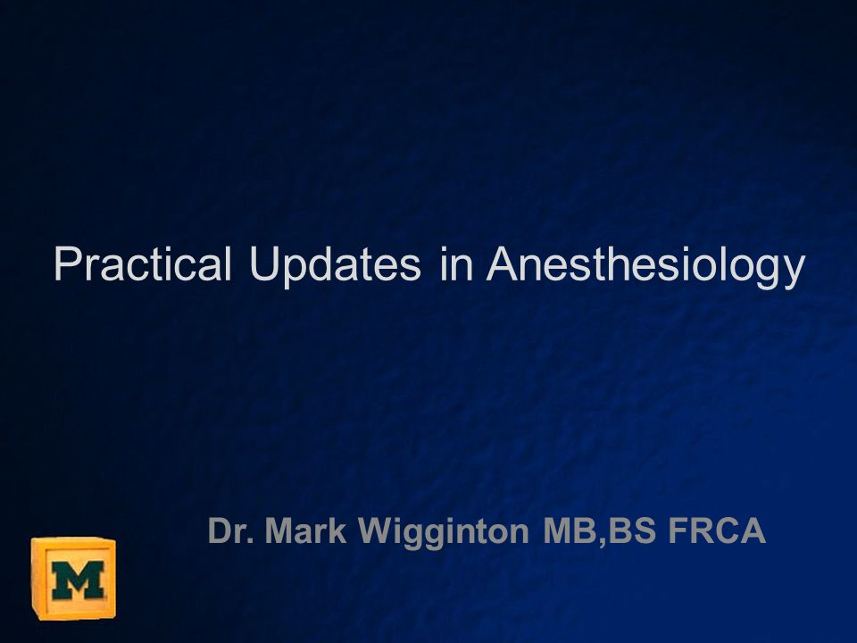 Practical Updates in Anesthesiology Dr. Mark Wigginton MB,BS FRCA