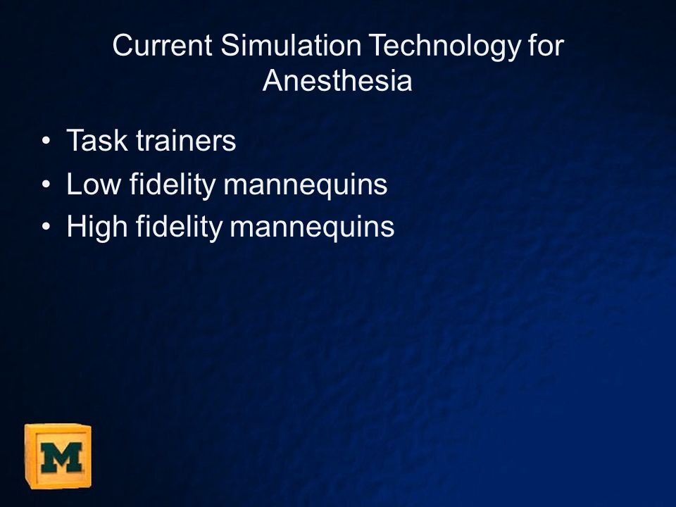 Current Simulation Technology for Anesthesia Task trainers Low fidelity mannequins High fidelity mannequins