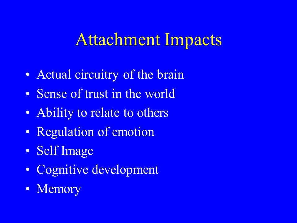 Attachment Impacts Actual circuitry of the brain Sense of trust in the world Ability to relate to others Regulation of emotion Self Image Cognitive development Memory