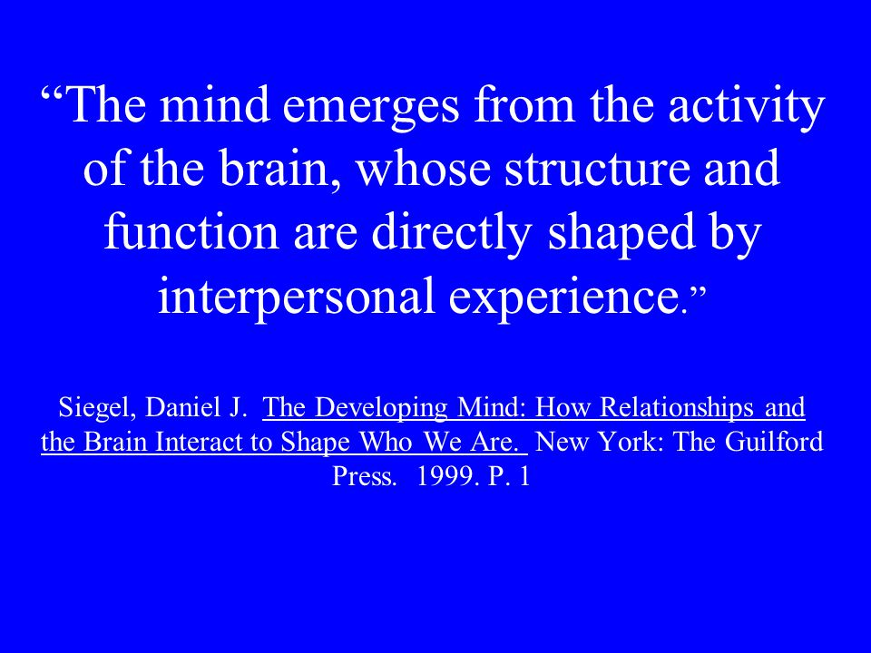 The mind emerges from the activity of the brain, whose structure and function are directly shaped by interpersonal experience. Siegel, Daniel J.
