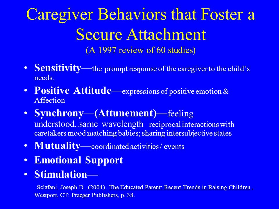 Caregiver Behaviors that Foster a Secure Attachment (A 1997 review of 60 studies) Sensitivity— the prompt response of the caregiver to the child's needs.