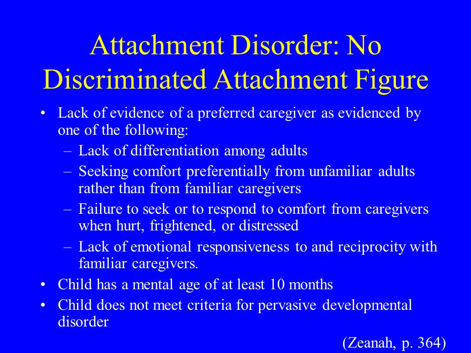 Attachment Disorder: No Discriminated Attachment Figure Lack of evidence of a preferred caregiver as evidenced by one of the following: –Lack of differentiation among adults –Seeking comfort preferentially from unfamiliar adults rather than from familiar caregivers –Failure to seek or to respond to comfort from caregivers when hurt, frightened, or distressed –Lack of emotional responsiveness to and reciprocity with familiar caregivers.