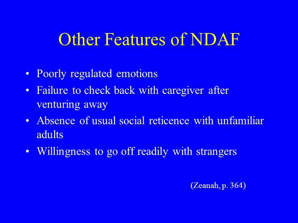Other Features of NDAF Poorly regulated emotions Failure to check back with caregiver after venturing away Absence of usual social reticence with unfamiliar adults Willingness to go off readily with strangers (Zeanah, p.