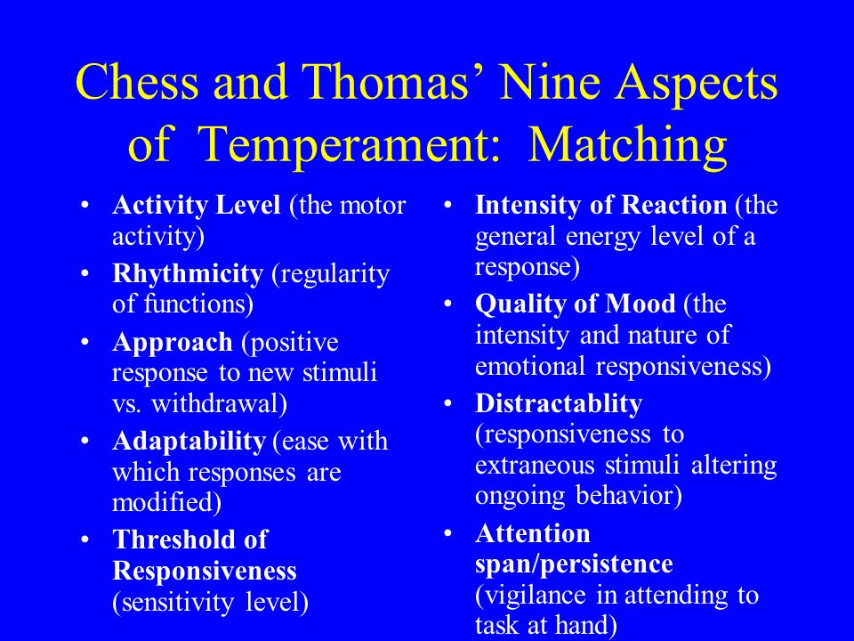 Chess and Thomas' Nine Aspects of Temperament: Matching Activity Level (the motor activity) Rhythmicity (regularity of functions) Approach (positive response to new stimuli vs.
