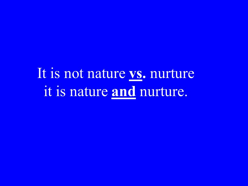 It is not nature vs. nurture it is nature and nurture.