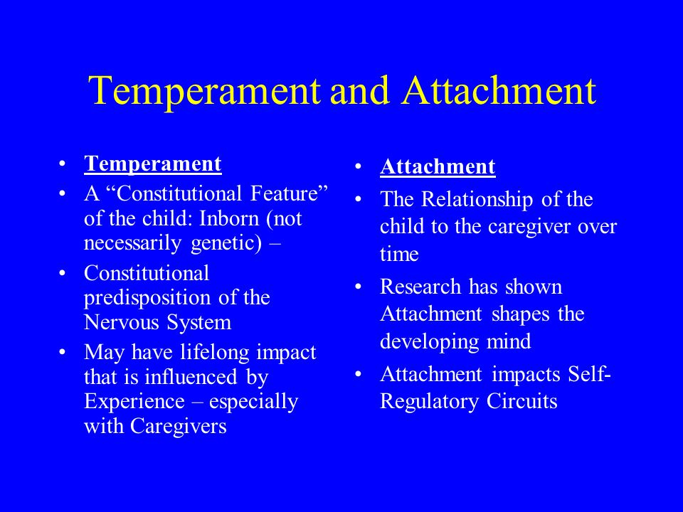 Temperament and Attachment Temperament A Constitutional Feature of the child: Inborn (not necessarily genetic) – Constitutional predisposition of the Nervous System May have lifelong impact that is influenced by Experience – especially with Caregivers Attachment The Relationship of the child to the caregiver over time Research has shown Attachment shapes the developing mind Attachment impacts Self- Regulatory Circuits