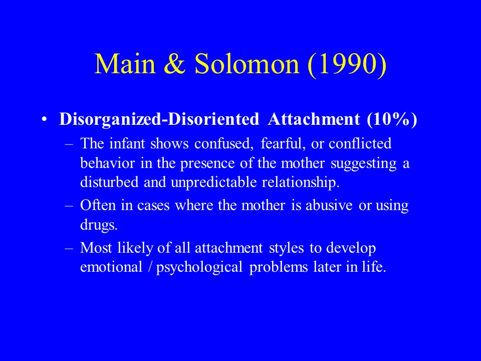 Main & Solomon (1990) Disorganized-Disoriented Attachment (10%) –The infant shows confused, fearful, or conflicted behavior in the presence of the mother suggesting a disturbed and unpredictable relationship.