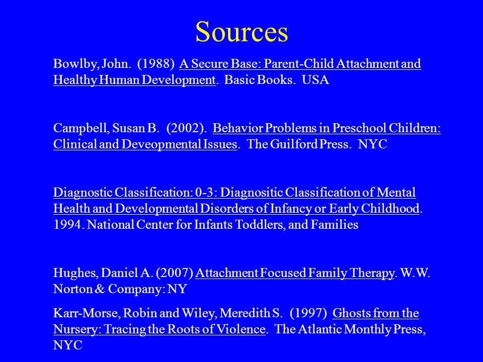 Sources Bowlby, John. (1988) A Secure Base: Parent-Child Attachment and Healthy Human Development. Basic Books. USA Campbell, Susan B. (2002). Behavio