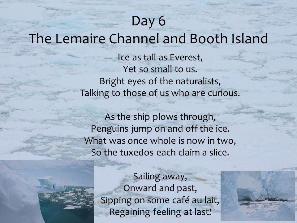 Day 6 The Lemaire Channel and Booth Island Ice as tall as Everest, Yet so small to us. Bright eyes of the naturalists, Talking to those of us who are