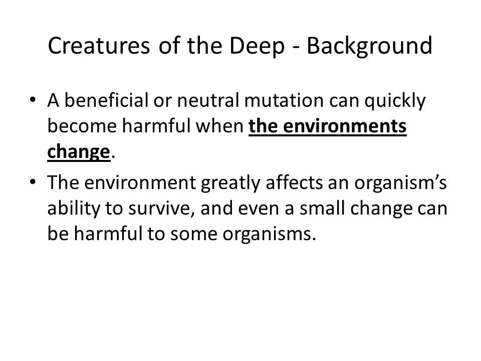 Creatures of the Deep - Background A beneficial or neutral mutation can quickly become harmful when the environments change. The environment greatly a