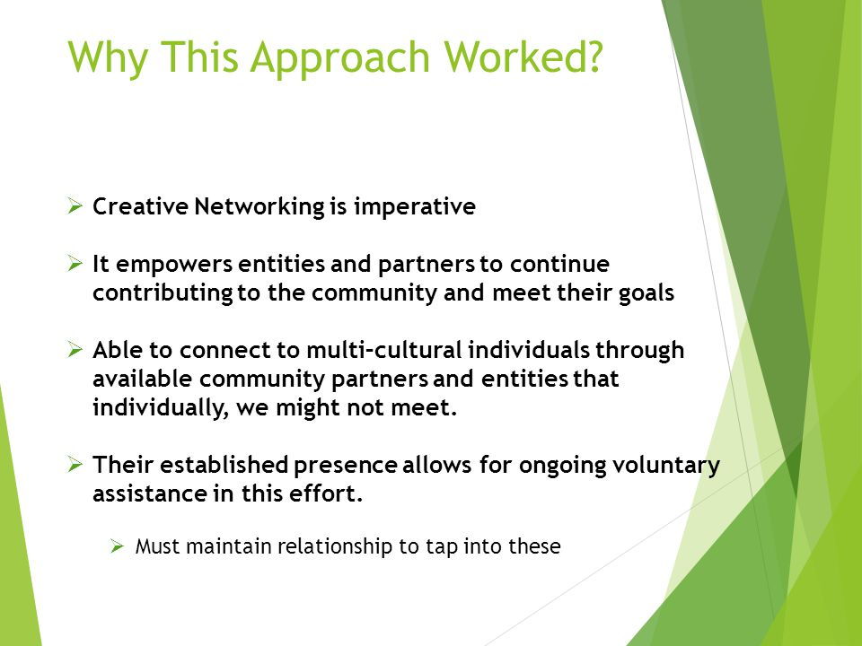 Why This Approach Worked?  Creative Networking is imperative  It empowers entities and partners to continue contributing to the community and meet t