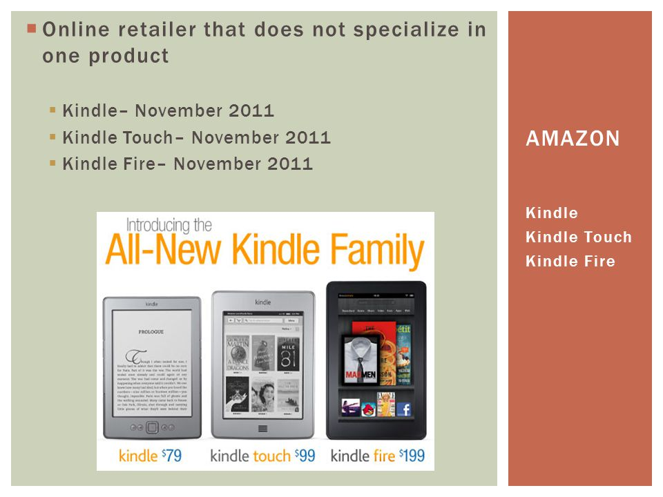  Online retailer that does not specialize in one product  Kindle– November 2011  Kindle Touch– November 2011  Kindle Fire– November 2011 Kindle Kindle Touch Kindle Fire AMAZON