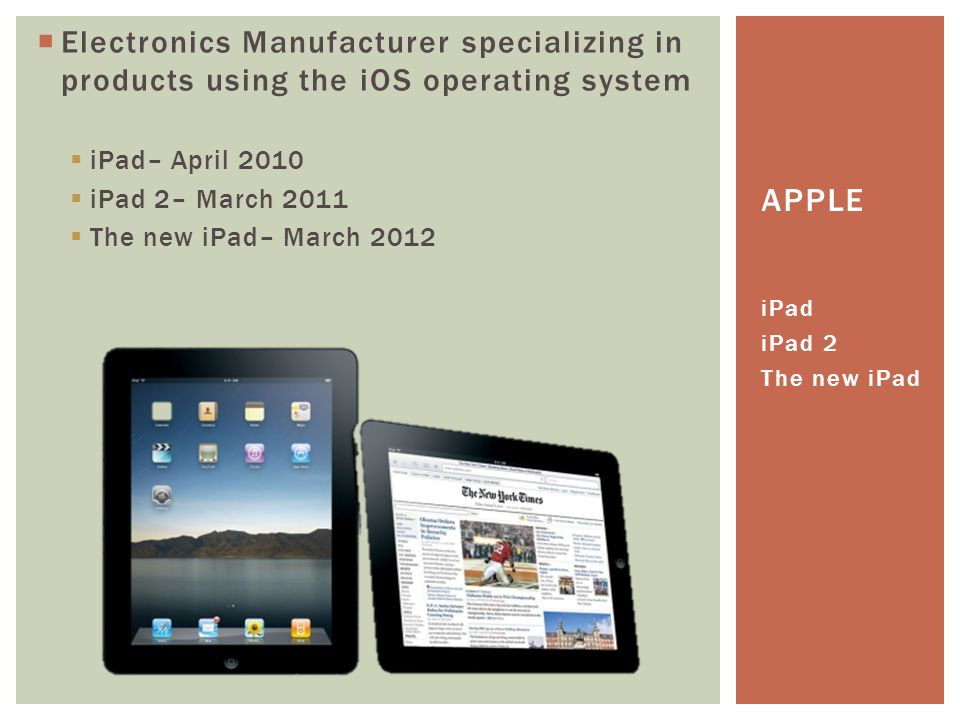  Electronics Manufacturer specializing in products using the iOS operating system  iPad– April 2010  iPad 2– March 2011  The new iPad– March 2012 iPad iPad 2 The new iPad APPLE