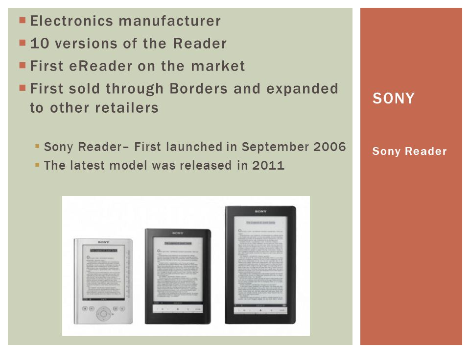  Electronics manufacturer  10 versions of the Reader  First eReader on the market  First sold through Borders and expanded to other retailers  Sony Reader– First launched in September 2006  The latest model was released in 2011 Sony Reader SONY