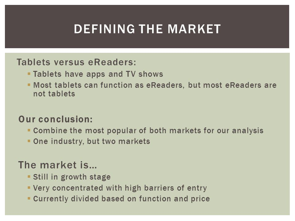 Tablets versus eReaders:  Tablets have apps and TV shows  Most tablets can function as eReaders, but most eReaders are not tablets Our conclusion:  Combine the most popular of both markets for our analysis  One industry, but two markets The market is…  Still in growth stage  Very concentrated with high barriers of entry  Currently divided based on function and price DEFINING THE MARKET