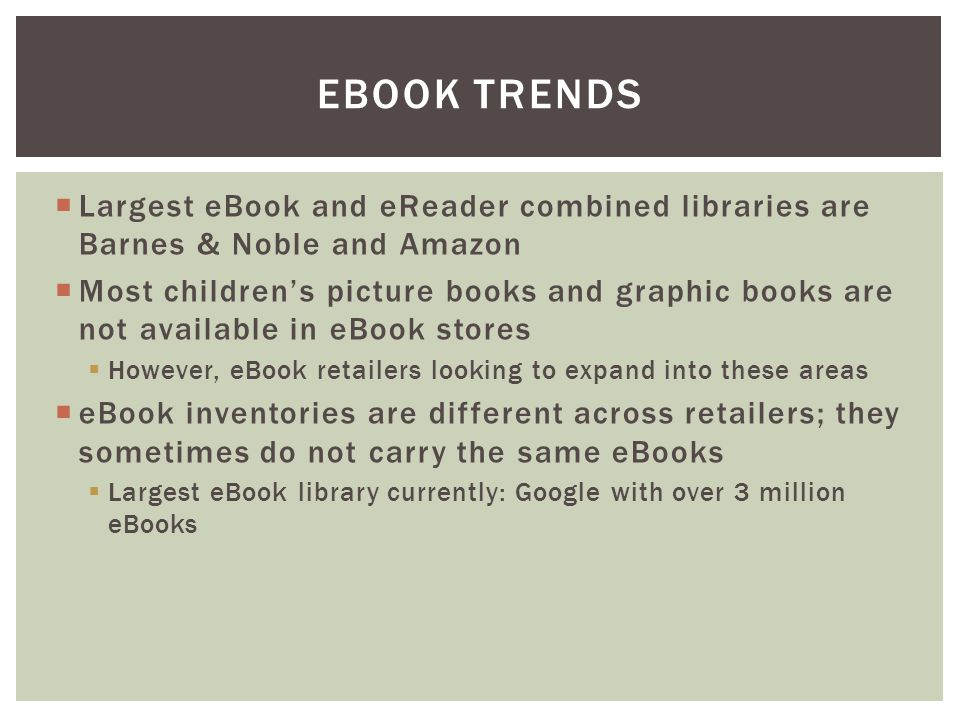  Largest eBook and eReader combined libraries are Barnes & Noble and Amazon  Most children's picture books and graphic books are not available in eBook stores  However, eBook retailers looking to expand into these areas  eBook inventories are different across retailers; they sometimes do not carry the same eBooks  Largest eBook library currently: Google with over 3 million eBooks EBOOK TRENDS