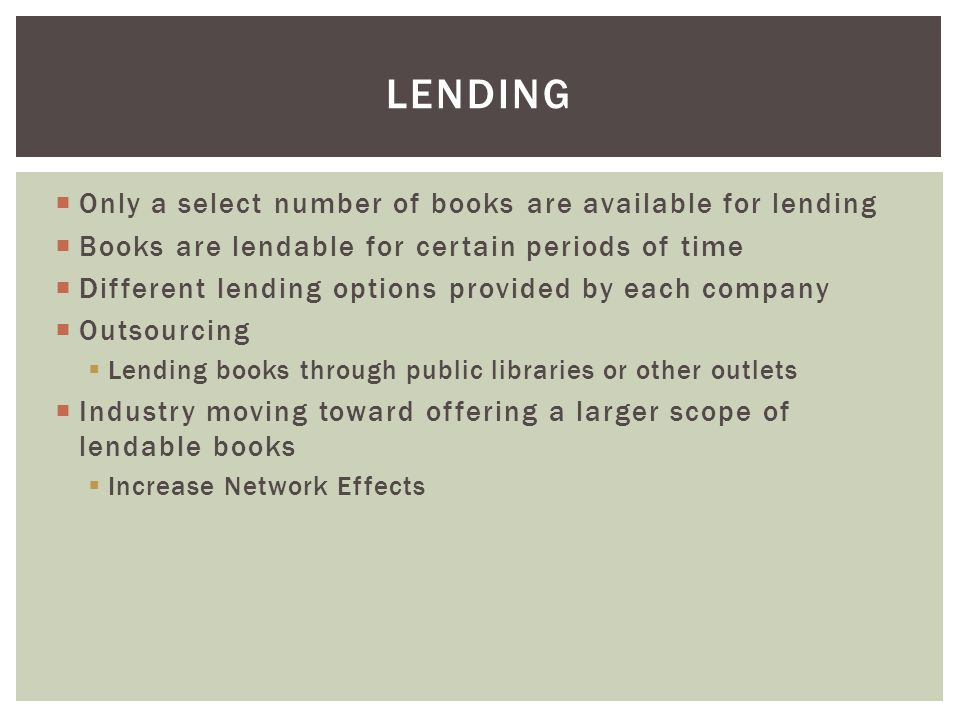  Only a select number of books are available for lending  Books are lendable for certain periods of time  Different lending options provided by each company  Outsourcing  Lending books through public libraries or other outlets  Industry moving toward offering a larger scope of lendable books  Increase Network Effects LENDING