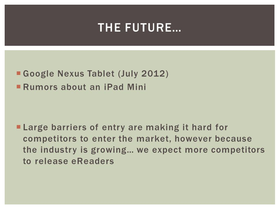 THE FUTURE…  Google Nexus Tablet (July 2012)  Rumors about an iPad Mini  Large barriers of entry are making it hard for competitors to enter the market, however because the industry is growing… we expect more competitors to release eReaders