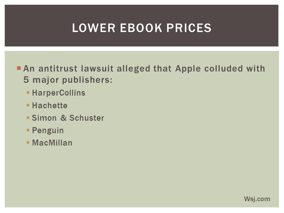  An antitrust lawsuit alleged that Apple colluded with 5 major publishers:  HarperCollins  Hachette  Simon & Schuster  Penguin  MacMillan LOWER EBOOK PRICES Wsj.com