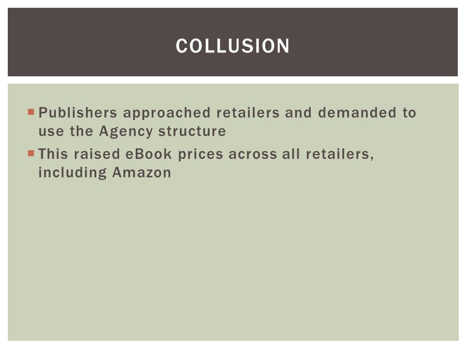  Publishers approached retailers and demanded to use the Agency structure  This raised eBook prices across all retailers, including Amazon COLLUSION