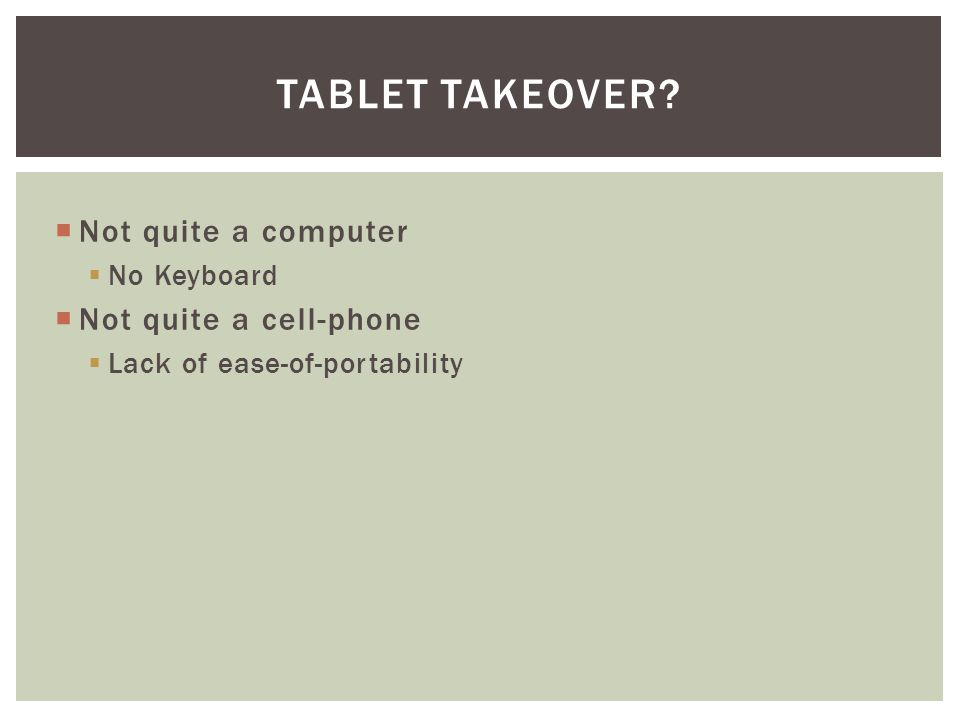  Not quite a computer  No Keyboard  Not quite a cell-phone  Lack of ease-of-portability TABLET TAKEOVER?