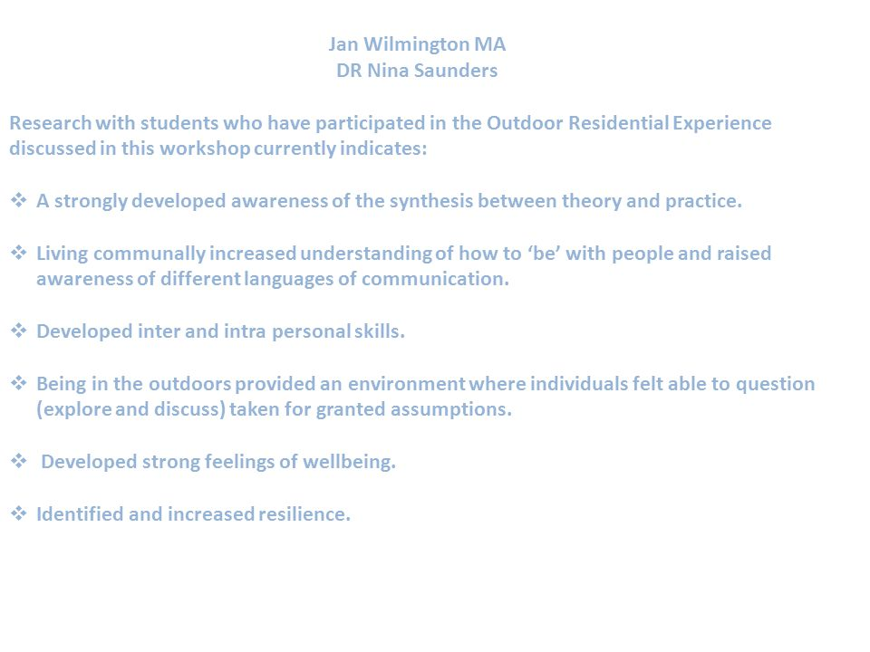 Jan Wilmington MA DR Nina Saunders Research with students who have participated in the Outdoor Residential Experience discussed in this workshop currently indicates:  A strongly developed awareness of the synthesis between theory and practice.