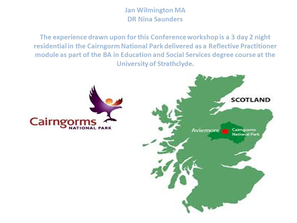 Jan Wilmington MA DR Nina Saunders The experience drawn upon for this Conference workshop is a 3 day 2 night residential in the Cairngorm National Par