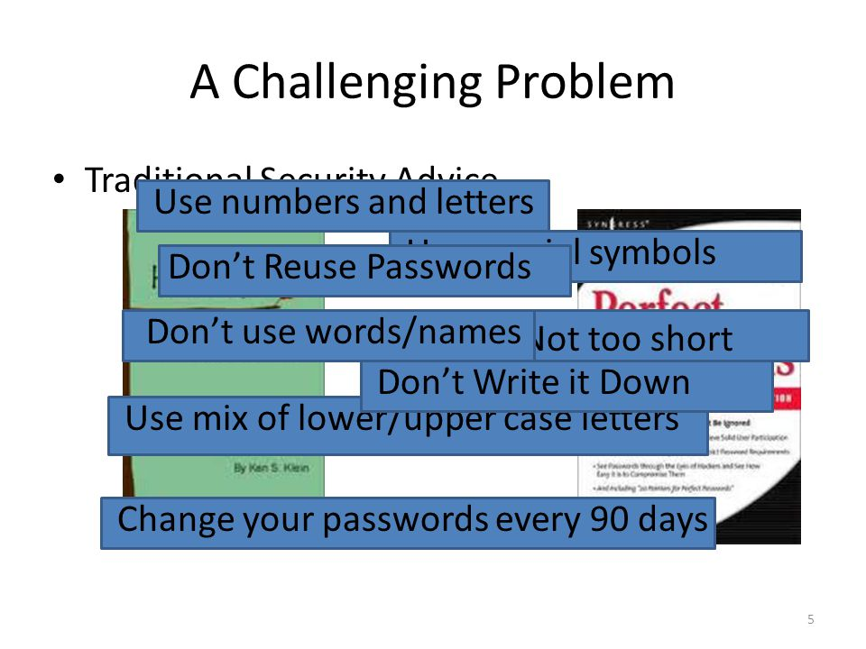 A Challenging Problem 5 Traditional Security Advice Not too short Use mix of lower/upper case letters Change your passwords every 90 days Use numbers and letters Don't use words/names Use special symbols Don't Write it Down Don't Reuse Passwords