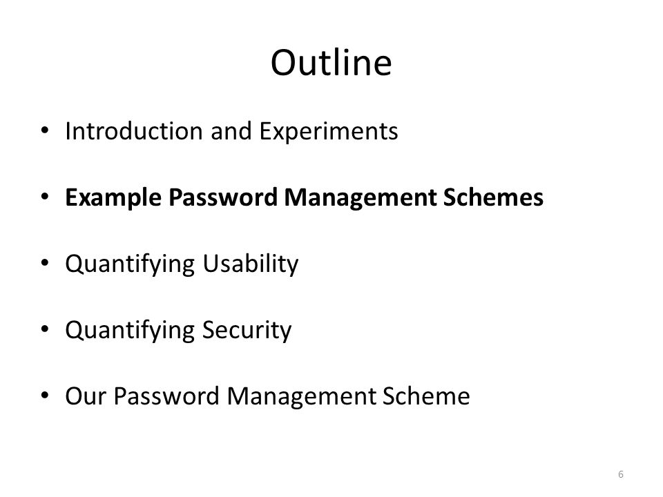 Outline 6 Introduction and Experiments Example Password Management Schemes Quantifying Usability Quantifying Security Our Password Management Scheme