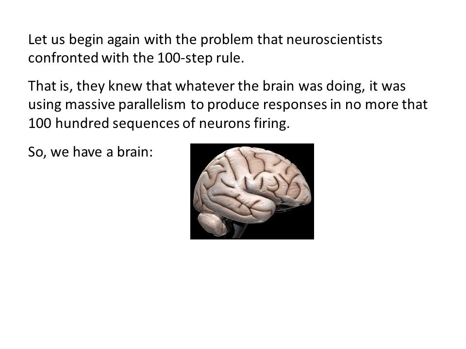 Let us begin again with the problem that neuroscientists confronted with the 100-step rule. That is, they knew that whatever the brain was doing, it w