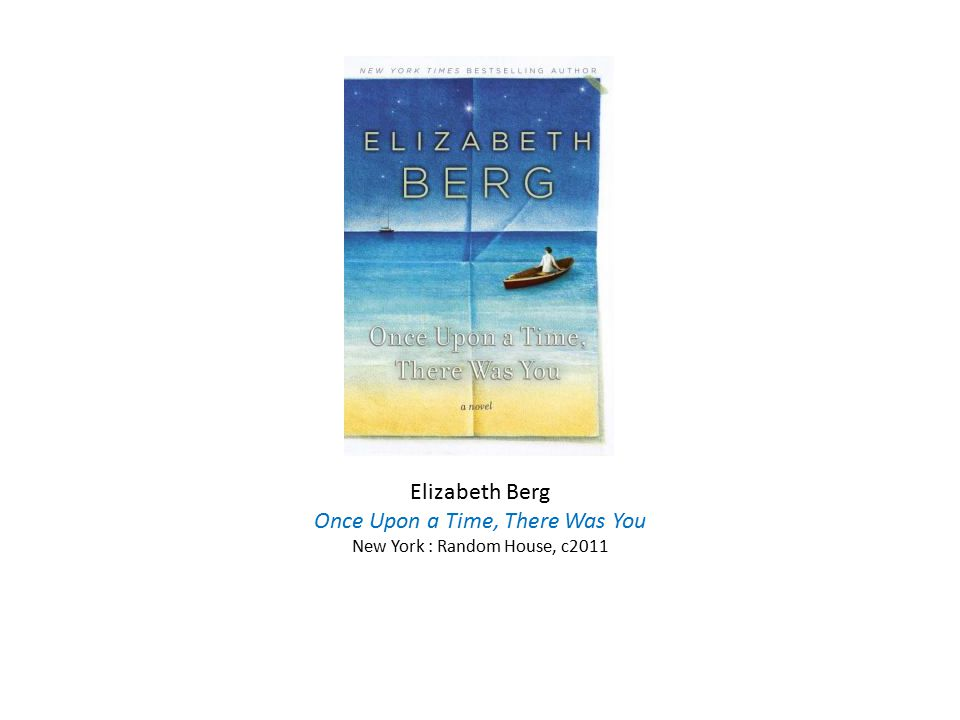 Elizabeth Berg Once Upon a Time, There Was You New York : Random House, c2011