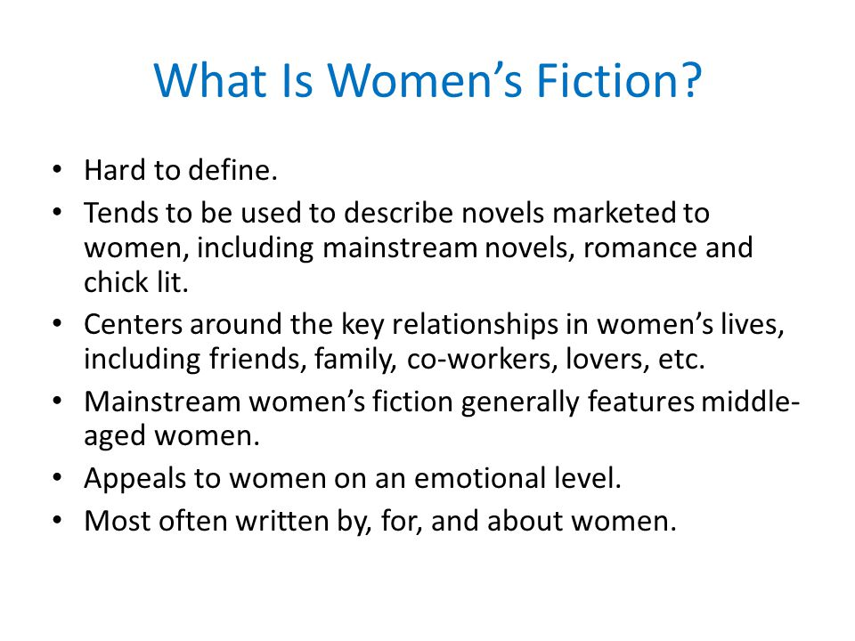 What Is Women's Fiction? Hard to define. Tends to be used to describe novels marketed to women, including mainstream novels, romance and chick lit. Ce