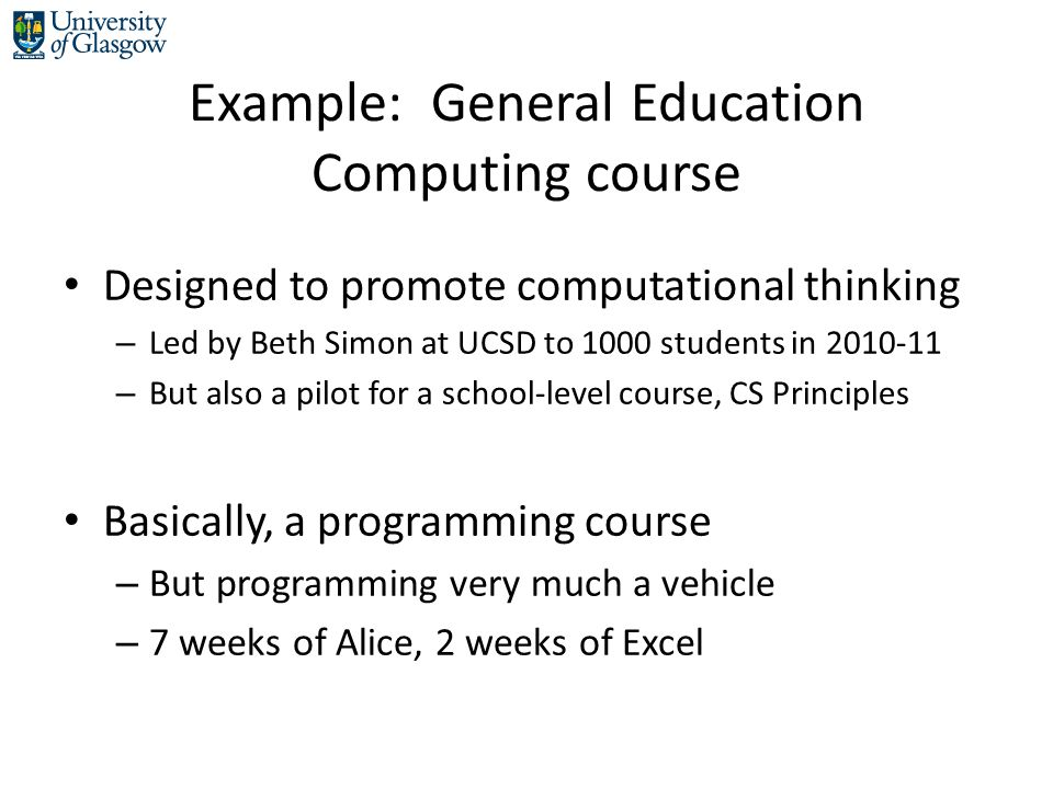 Example: General Education Computing course Designed to promote computational thinking – Led by Beth Simon at UCSD to 1000 students in 2010-11 – But also a pilot for a school-level course, CS Principles Basically, a programming course – But programming very much a vehicle – 7 weeks of Alice, 2 weeks of Excel