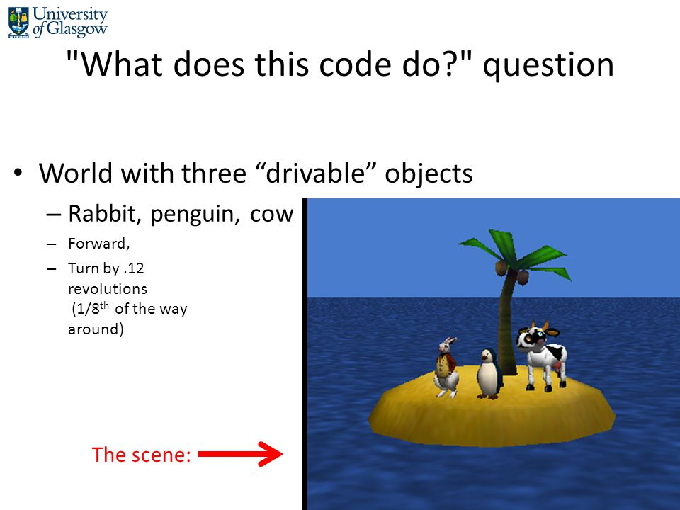 What does this code do question World with three drivable objects – Rabbit, penguin, cow – Forward, – Turn by.12 revolutions (1/8 th of the way around) The scene:
