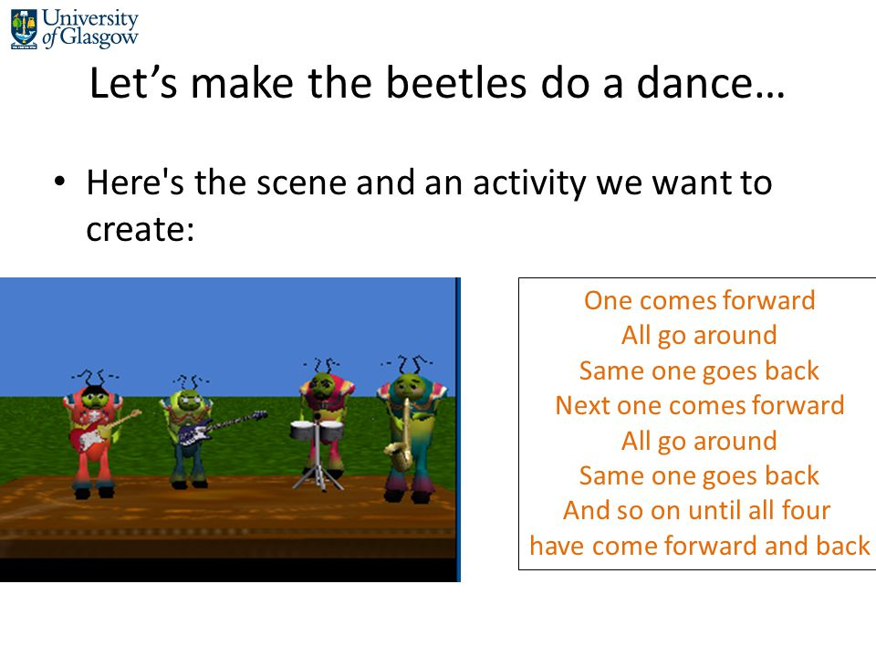 Let's make the beetles do a dance… Here s the scene and an activity we want to create: One comes forward All go around Same one goes back Next one comes forward All go around Same one goes back And so on until all four have come forward and back